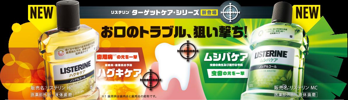 NEW リステリン®︎ ターゲットケア・シリーズ 新登場 お口のトラブル、狙い撃ち! 歯周病※1の元を一撃 歯肉炎・歯周炎の予防 ハグキケア ※1 歯周病は歯肉炎と歯周炎の総称です。 販売名:リステリン HC 医薬部外品 液体歯磨 ムシバケア 虫歯の発生及び進行の予防 販売名:リステリン MC 医薬部外品 液体歯磨